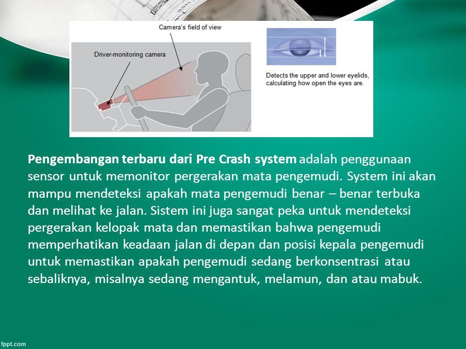 Pengembangan terbaru dari Pre Crash system adalah penggunaan sensor untuk memonitor pergerakan mata pengemudi. System ini akan mampu mendeteksi apakah