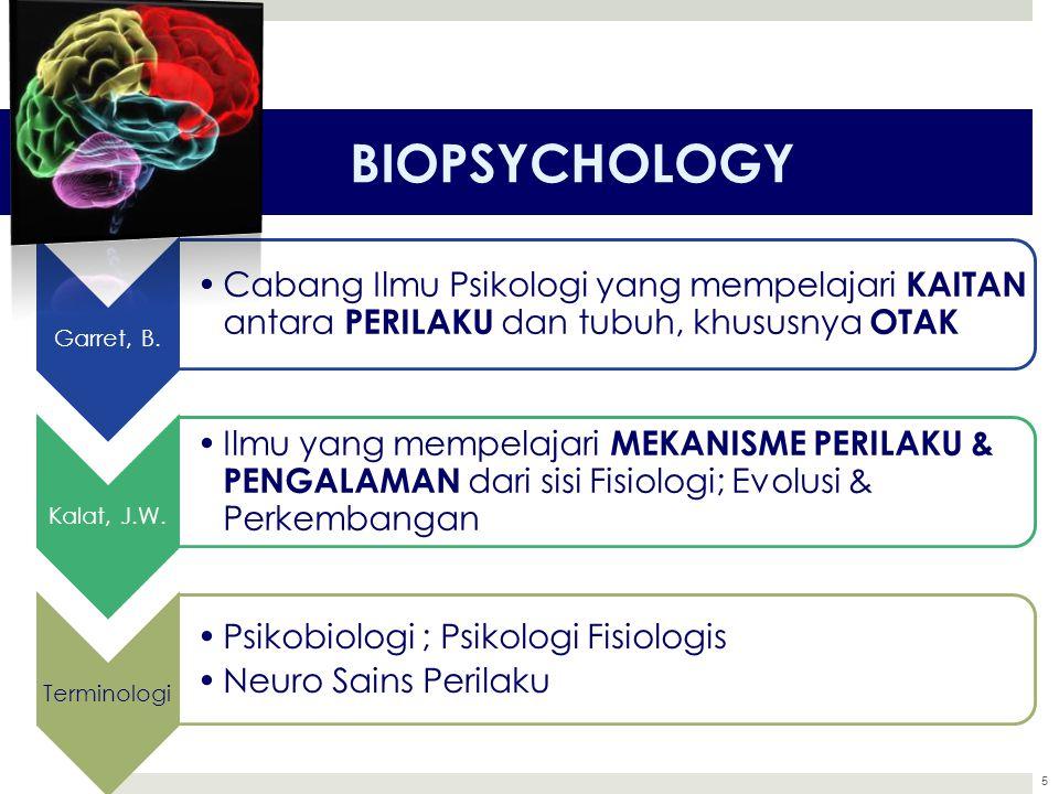 5 BIOPSYCHOLOGY Garret, B. Cabang Ilmu Psikologi yang mempelajari KAITAN antara PERILAKU dan tubuh, khususnya OTAK Kalat, J.W. Ilmu yang mempelajari M