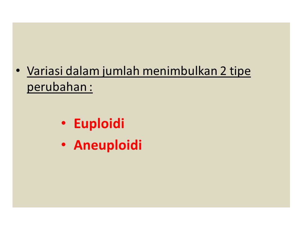 Variasi dalam jumlah menimbulkan 2 tipe perubahan : Euploidi Aneuploidi