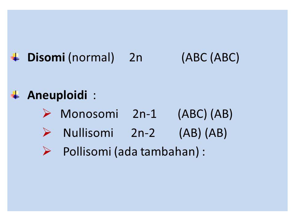 Disomi (normal) 2n (ABC (ABC) Aneuploidi :  Monosomi 2n-1 (ABC) (AB)  Nullisomi 2n-2 (AB) (AB)  Pollisomi (ada tambahan) :