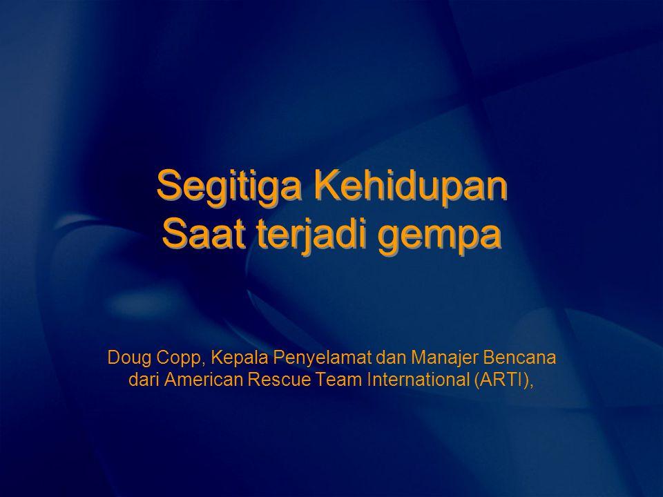 Segitiga Kehidupan Saat terjadi gempa Doug Copp, Kepala Penyelamat dan Manajer Bencana dari American Rescue Team International (ARTI),