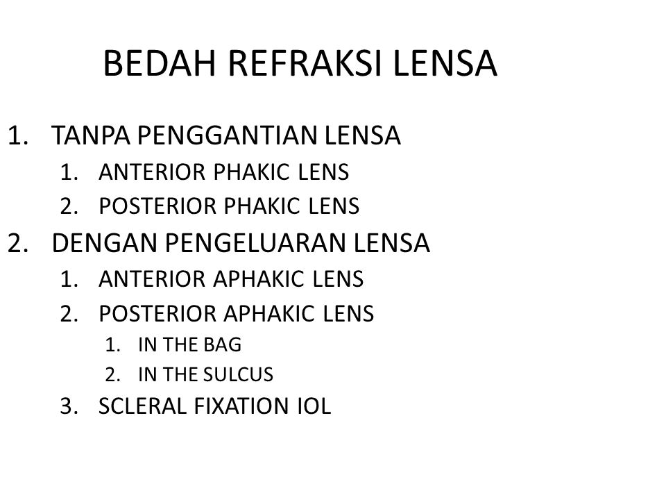 BEDAH REFRAKSI LENSA 1.TANPA PENGGANTIAN LENSA 1.ANTERIOR PHAKIC LENS 2.POSTERIOR PHAKIC LENS 2.DENGAN PENGELUARAN LENSA 1.ANTERIOR APHAKIC LENS 2.POSTERIOR APHAKIC LENS 1.IN THE BAG 2.IN THE SULCUS 3.SCLERAL FIXATION IOL