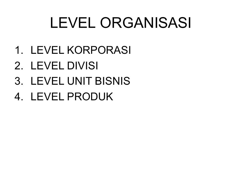 LEVEL ORGANISASI 1.LEVEL KORPORASI 2.LEVEL DIVISI 3.LEVEL UNIT BISNIS 4.LEVEL PRODUK