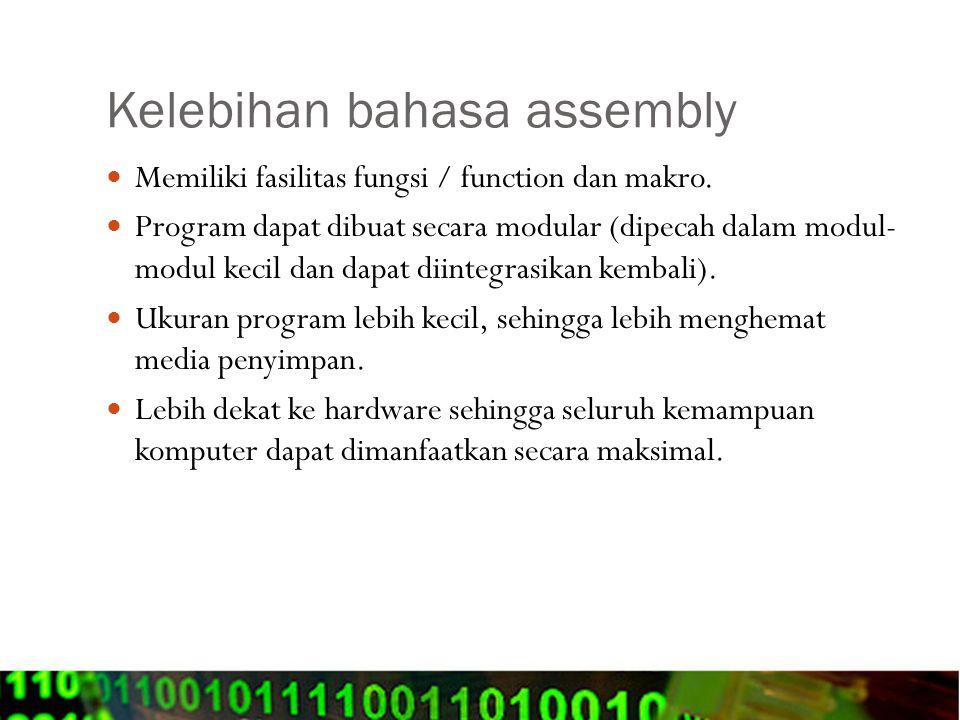 Kelebihan bahasa assembly Memiliki fasilitas fungsi / function dan makro. Program dapat dibuat secara modular (dipecah dalam modul- modul kecil dan da