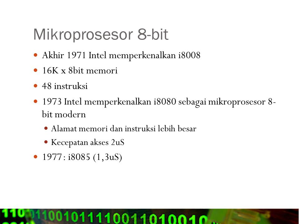 Mikroprosesor 8-bit Akhir 1971 Intel memperkenalkan i8008 16K x 8bit memori 48 instruksi 1973 Intel memperkenalkan i8080 sebagai mikroprosesor 8- bit