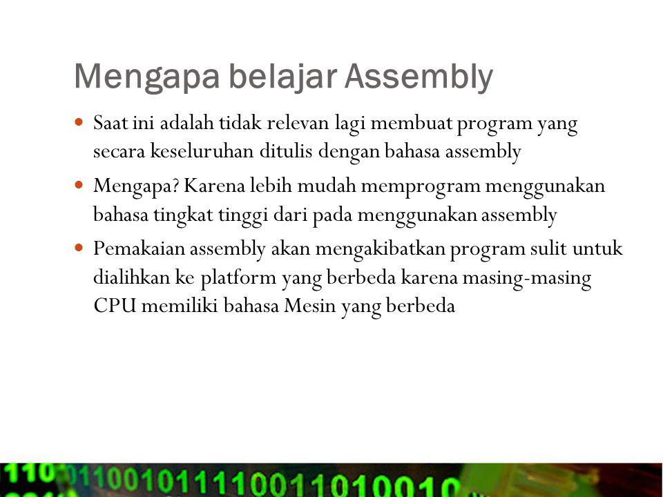 Alasan perlunya mempelajari bahasa Assembly Program yang ditulis dengan assembly akan lebih cepat dan lebih kecil dibandingkan dengan kode yang dihasilkan dengan menggunakan compiler Assembly memungkinkan akses langsung ke fasilitas system hardware yang mungkin tidak dapat dilakukan dengan menggunakan bahasa tingkat tinggi Mempelajari assembly akan membantu pengertian yang lebih bagaimana computer bekerja.