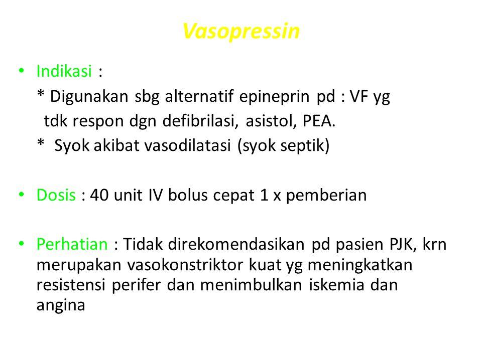 Vasopressin Indikasi : * Digunakan sbg alternatif epineprin pd : VF yg tdk respon dgn defibrilasi, asistol, PEA. * Syok akibat vasodilatasi (syok sept