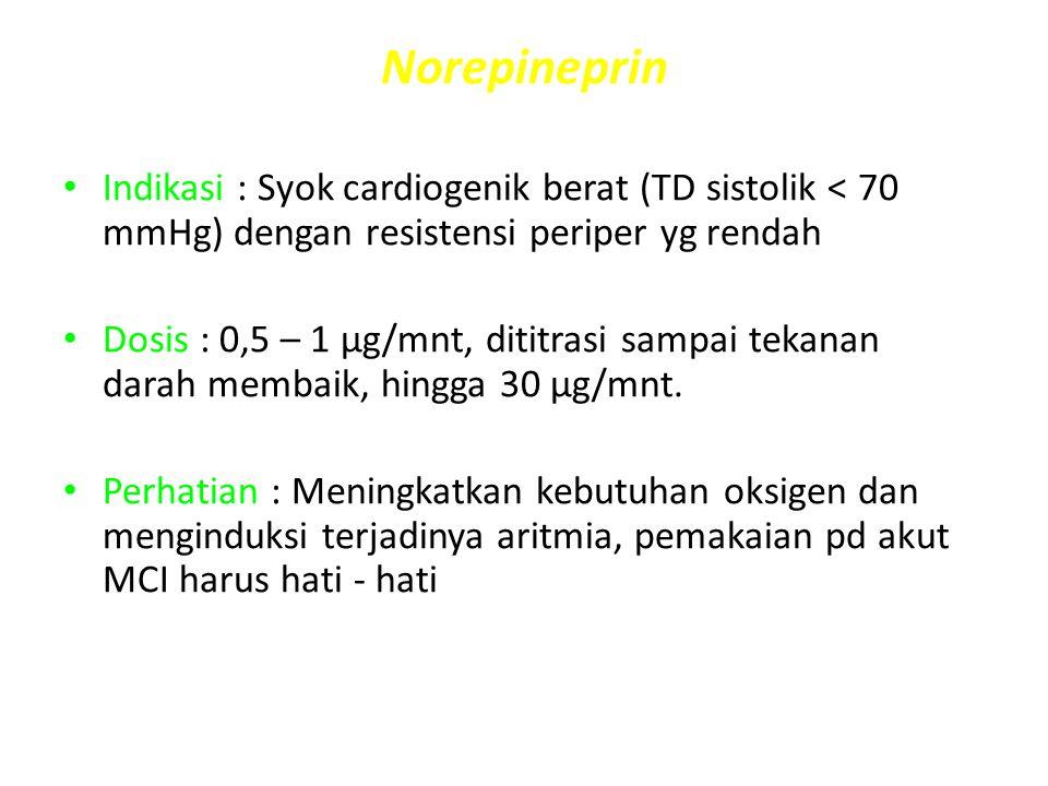 Norepineprin Indikasi : Syok cardiogenik berat (TD sistolik < 70 mmHg) dengan resistensi periper yg rendah Dosis : 0,5 – 1 μg/mnt, dititrasi sampai te