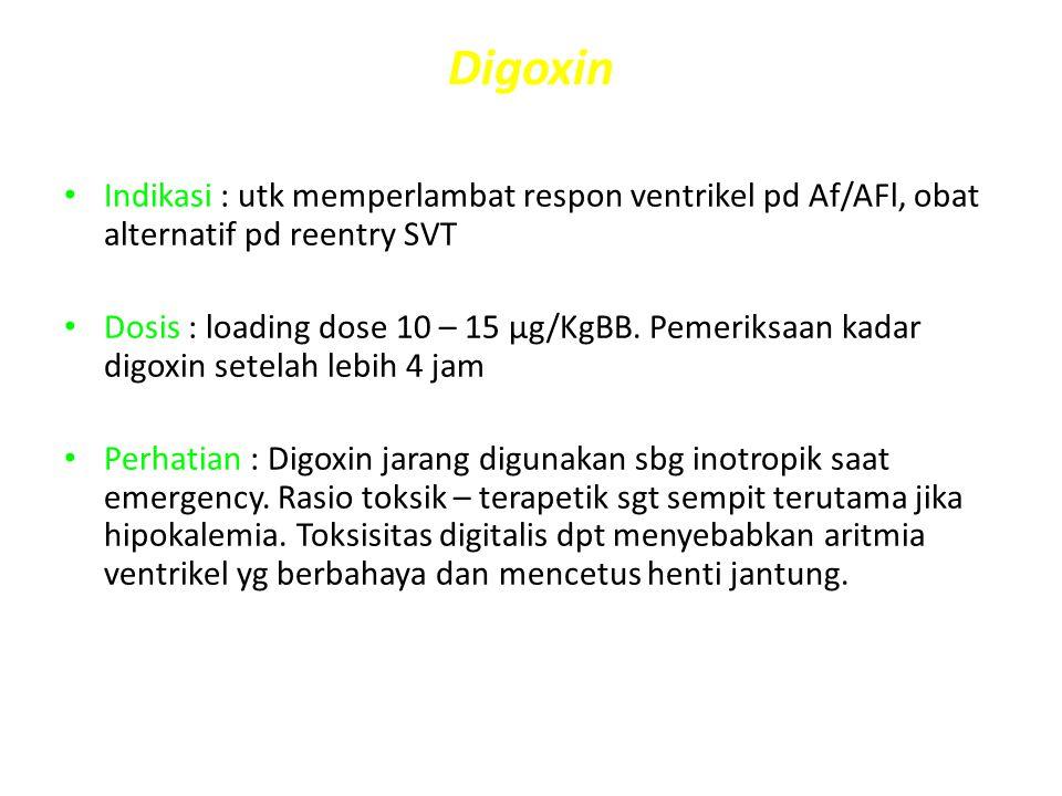 Digoxin Indikasi : utk memperlambat respon ventrikel pd Af/AFl, obat alternatif pd reentry SVT Dosis : loading dose 10 – 15 μg/KgBB. Pemeriksaan kadar