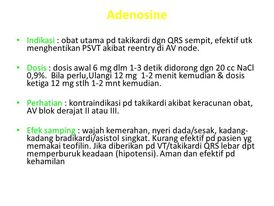 Adenosine Indikasi : obat utama pd takikardi dgn QRS sempit, efektif utk menghentikan PSVT akibat reentry di AV node. Dosis : dosis awal 6 mg dlm 1-3