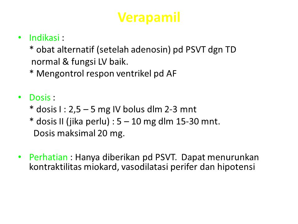 Verapamil Indikasi : * obat alternatif (setelah adenosin) pd PSVT dgn TD normal & fungsi LV baik. * Mengontrol respon ventrikel pd AF Dosis : * dosis