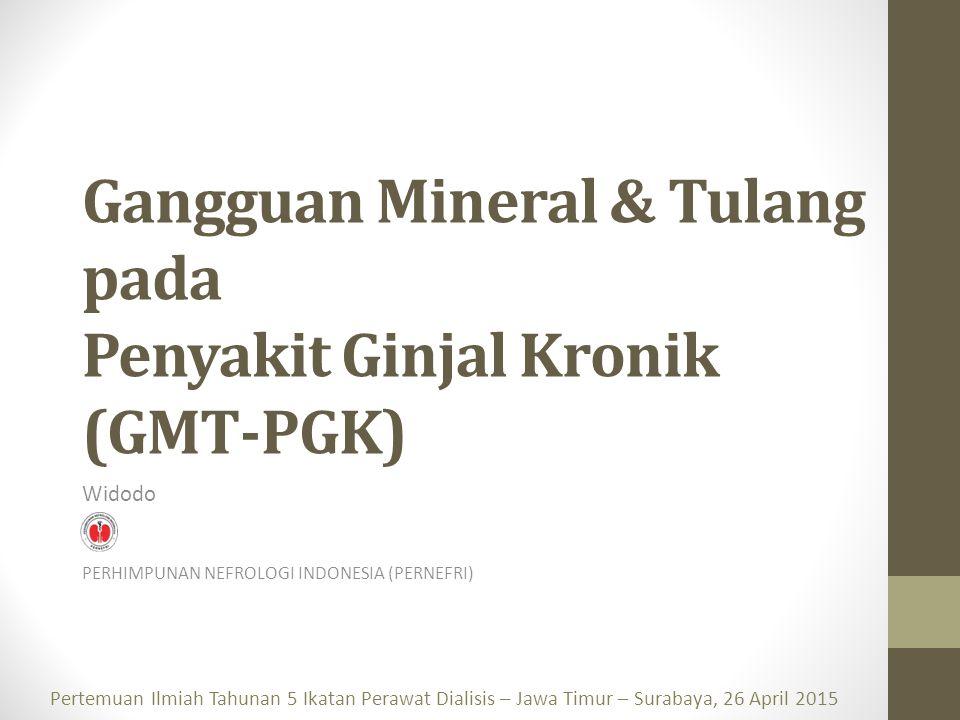 Gangguan Mineral & Tulang pada Penyakit Ginjal Kronik (GMT-PGK) Widodo PERHIMPUNAN NEFROLOGI INDONESIA (PERNEFRI) Pertemuan Ilmiah Tahunan 5 Ikatan Perawat Dialisis – Jawa Timur – Surabaya, 26 April 2015
