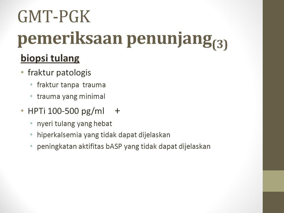 GMT-PGK pemeriksaan penunjang (3) biopsi tulang fraktur patologis fraktur tanpa trauma trauma yang minimal HPTi 100-500 pg/ml + nyeri tulang yang heba