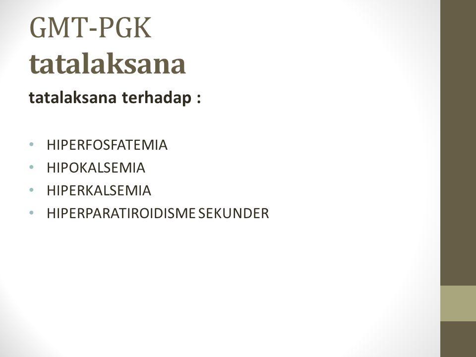GMT-PGK tatalaksana tatalaksana terhadap : HIPERFOSFATEMIA HIPOKALSEMIA HIPERKALSEMIA HIPERPARATIROIDISME SEKUNDER