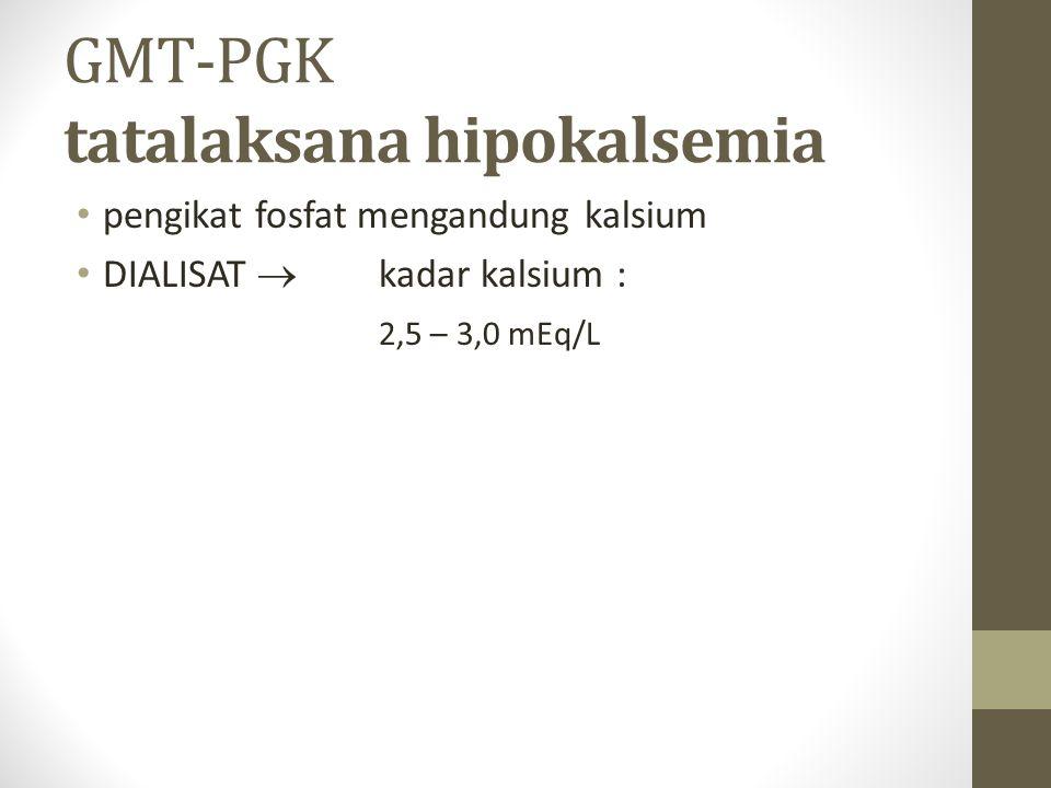 GMT-PGK tatalaksana hipokalsemia pengikat fosfat mengandung kalsium DIALISAT  kadar kalsium : 2,5 – 3,0 mEq/L