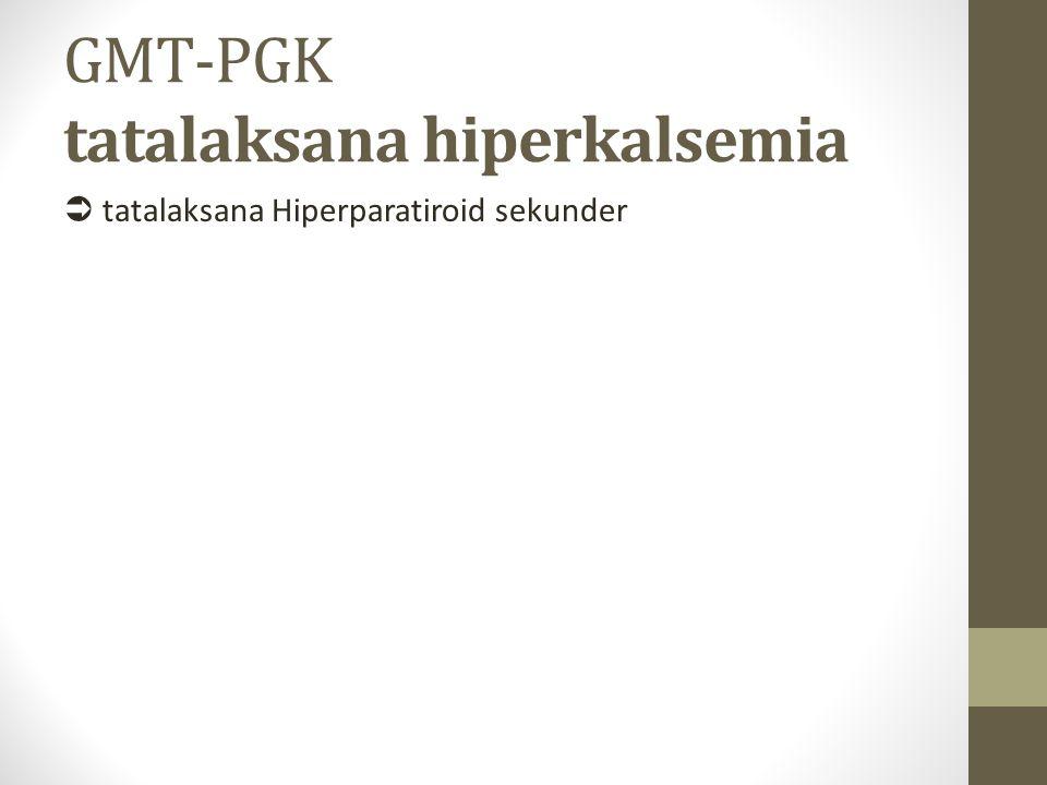GMT-PGK tatalaksana hiperkalsemia  tatalaksana Hiperparatiroid sekunder