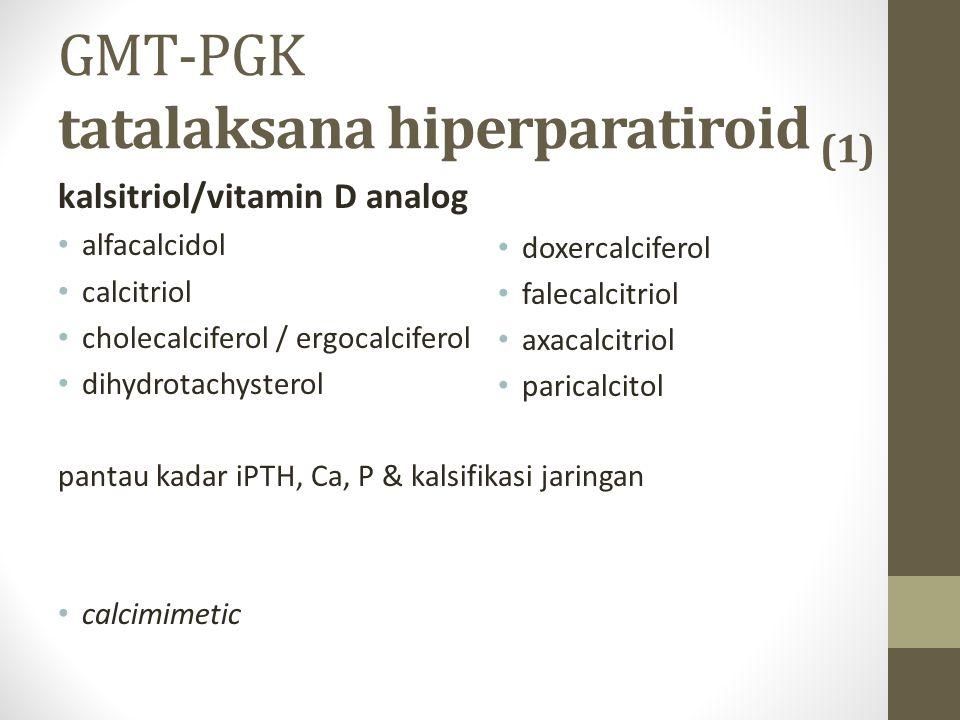 GMT-PGK tatalaksana hiperparatiroid (1) kalsitriol/vitamin D analog alfacalcidol calcitriol cholecalciferol / ergocalciferol dihydrotachysterol pantau kadar iPTH, Ca, P & kalsifikasi jaringan calcimimetic doxercalciferol falecalcitriol axacalcitriol paricalcitol