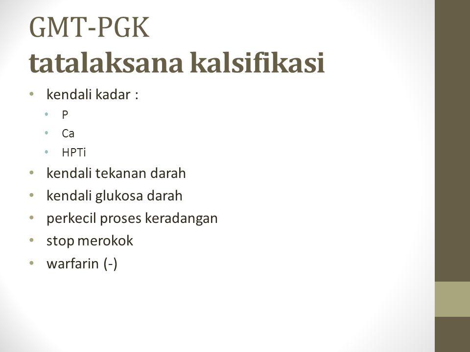 GMT-PGK tatalaksana kalsifikasi kendali kadar : P Ca HPTi kendali tekanan darah kendali glukosa darah perkecil proses keradangan stop merokok warfarin