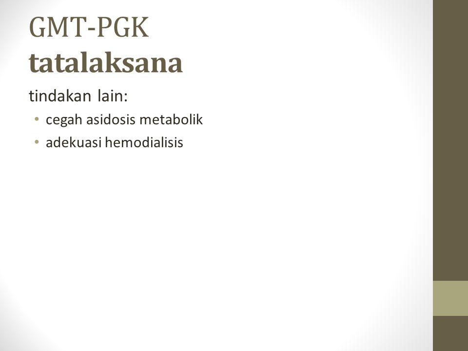 GMT-PGK tatalaksana tindakan lain: cegah asidosis metabolik adekuasi hemodialisis