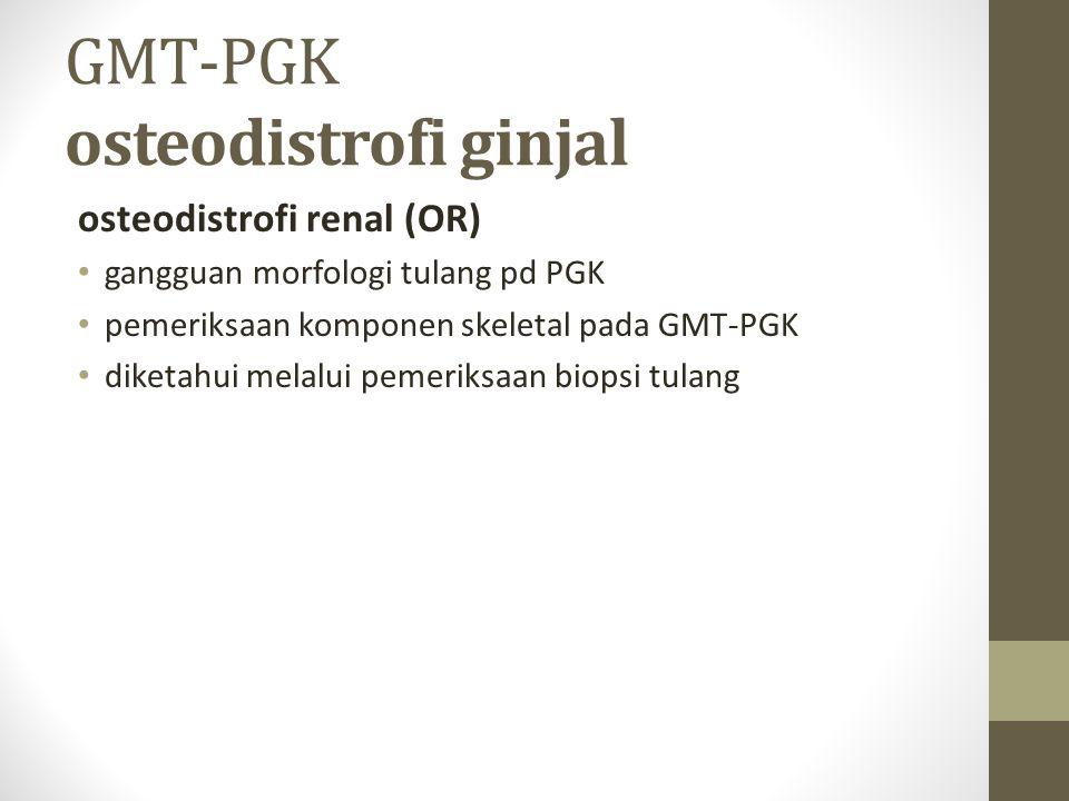 GMT-PGK osteodistrofi ginjal osteodistrofi renal (OR) gangguan morfologi tulang pd PGK pemeriksaan komponen skeletal pada GMT-PGK diketahui melalui pemeriksaan biopsi tulang