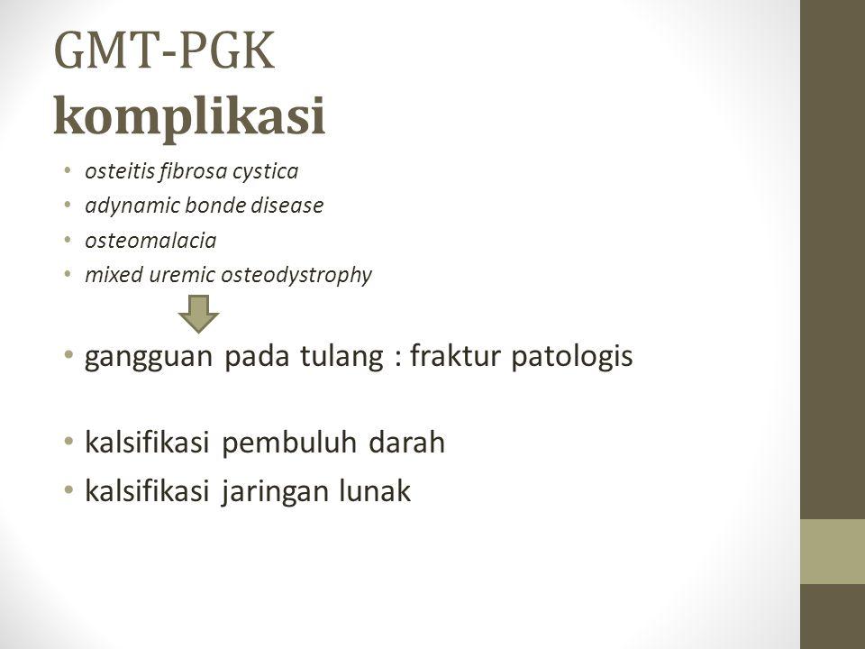 GMT-PGK komplikasi osteitis fibrosa cystica adynamic bonde disease osteomalacia mixed uremic osteodystrophy gangguan pada tulang : fraktur patologis kalsifikasi pembuluh darah kalsifikasi jaringan lunak