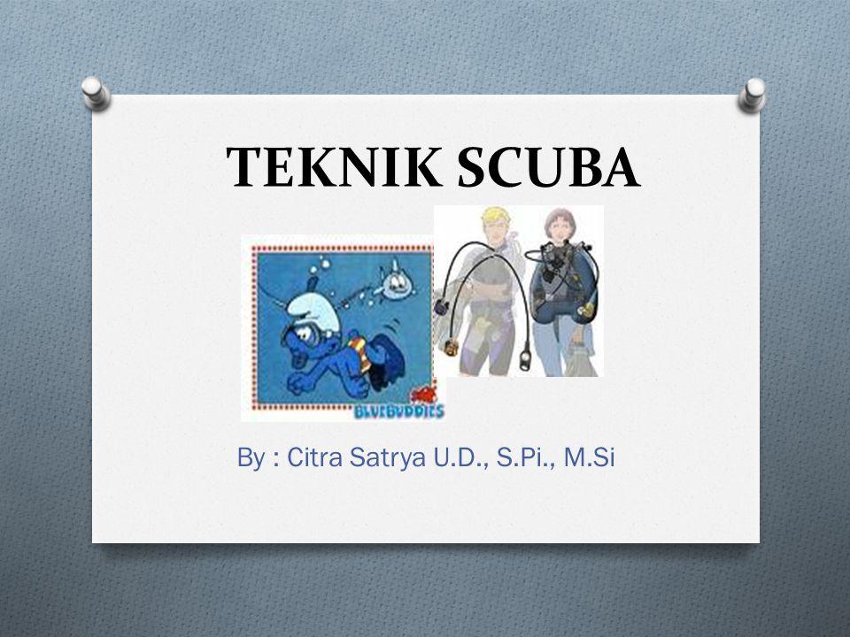 TEKNIK SCUBA By : Citra Satrya U.D., S.Pi., M.Si