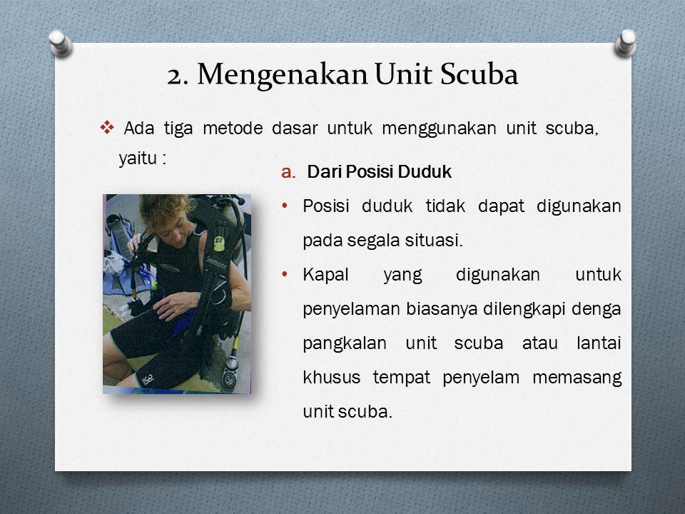 2. Mengenakan Unit Scuba  Ada tiga metode dasar untuk menggunakan unit scuba, yaitu : a.Dari Posisi Duduk Posisi duduk tidak dapat digunakan pada seg