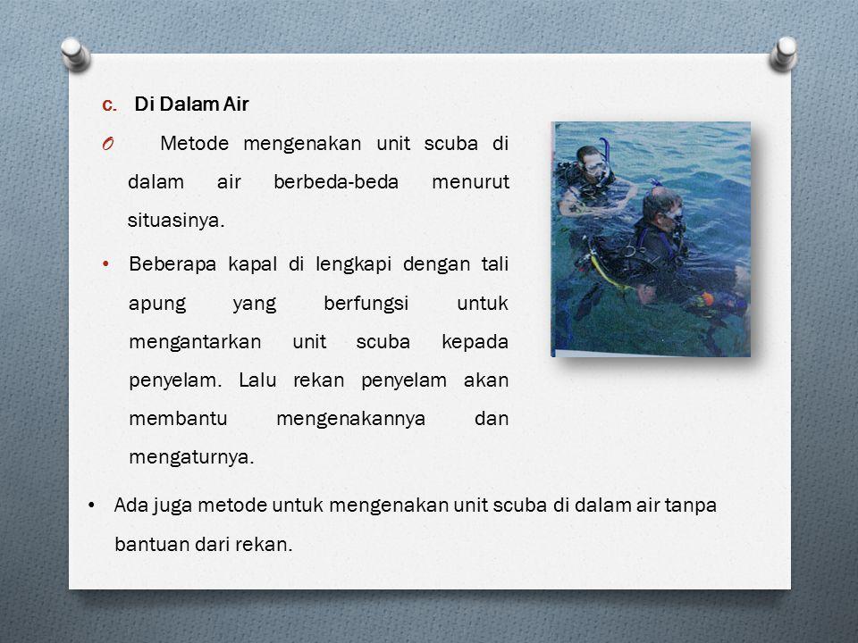 c.Di Dalam Air O Metode mengenakan unit scuba di dalam air berbeda-beda menurut situasinya. Beberapa kapal di lengkapi dengan tali apung yang berfungs