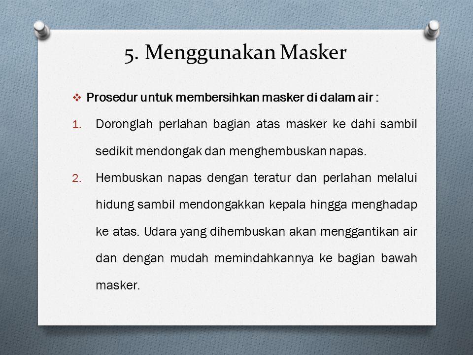 5. Menggunakan Masker  Prosedur untuk membersihkan masker di dalam air : 1. Doronglah perlahan bagian atas masker ke dahi sambil sedikit mendongak da