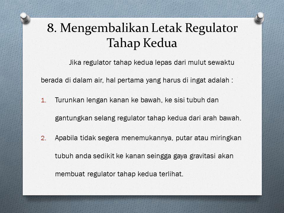 8. Mengembalikan Letak Regulator Tahap Kedua Jika regulator tahap kedua lepas dari mulut sewaktu berada di dalam air, hal pertama yang harus di ingat