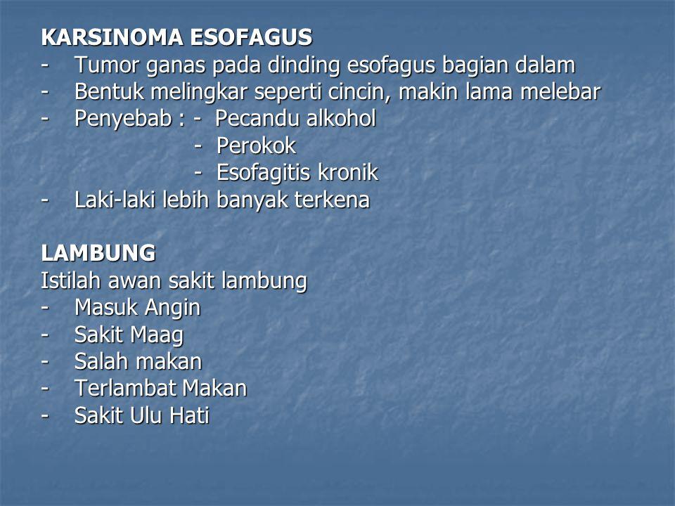 KARSINOMA ESOFAGUS -Tumor ganas pada dinding esofagus bagian dalam -Bentuk melingkar seperti cincin, makin lama melebar -Penyebab : - Pecandu alkohol