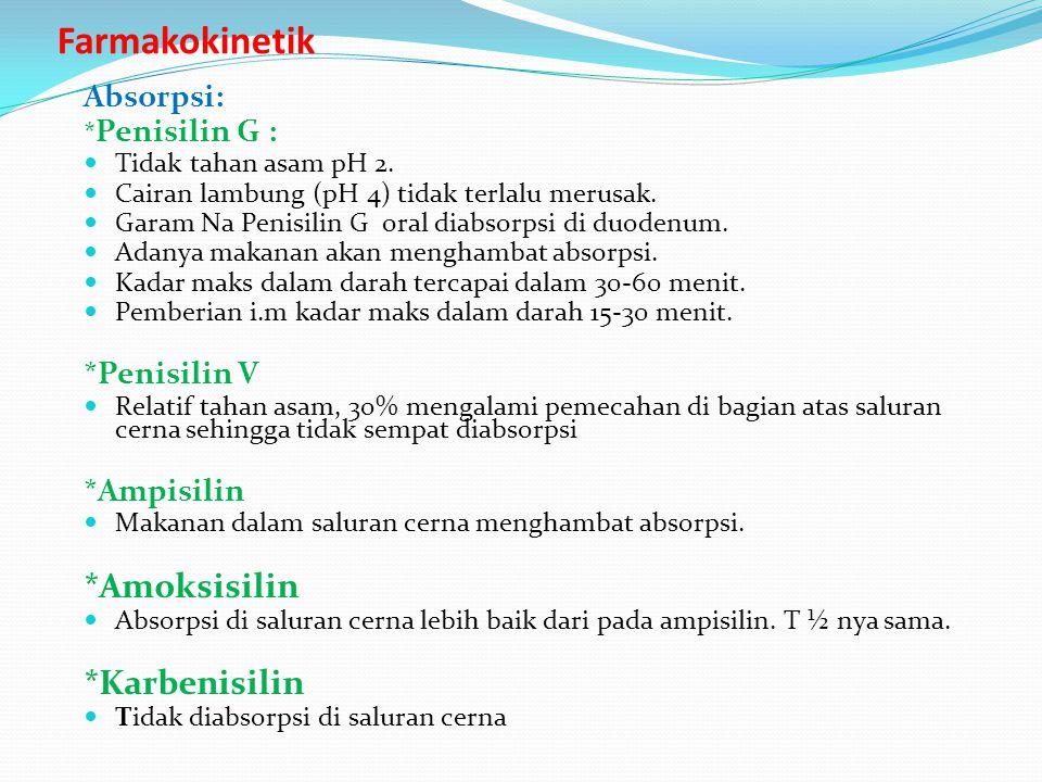 Farmakokinetik Absorpsi: * Penisilin G : Tidak tahan asam pH 2. Cairan lambung (pH 4) tidak terlalu merusak. Garam Na Penisilin G oral diabsorpsi di d