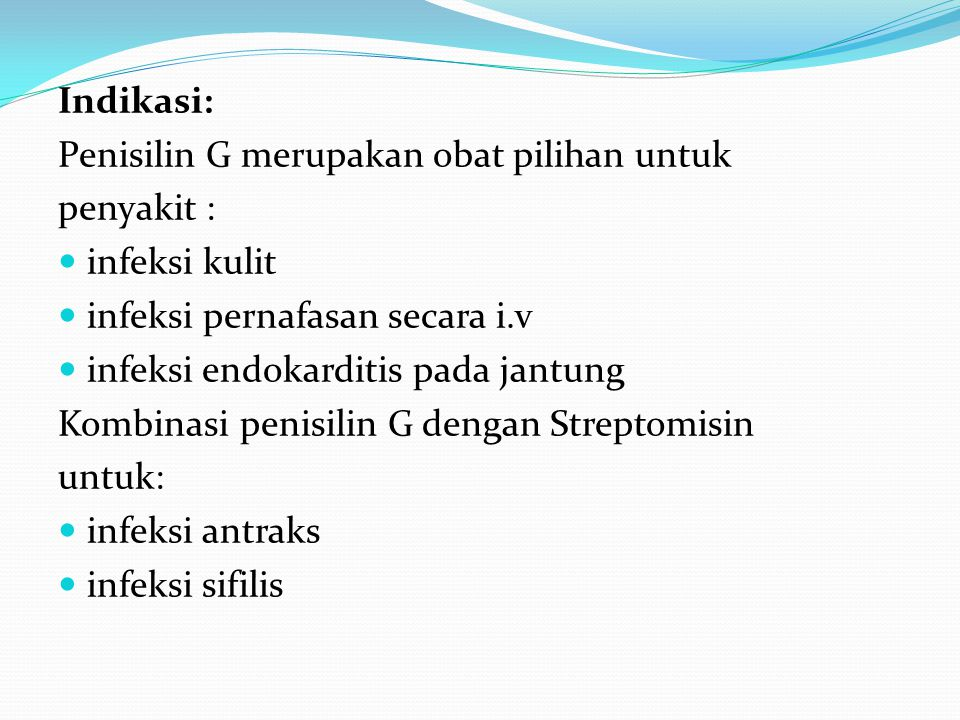 Indikasi: Penisilin G merupakan obat pilihan untuk penyakit : infeksi kulit infeksi pernafasan secara i.v infeksi endokarditis pada jantung Kombinasi
