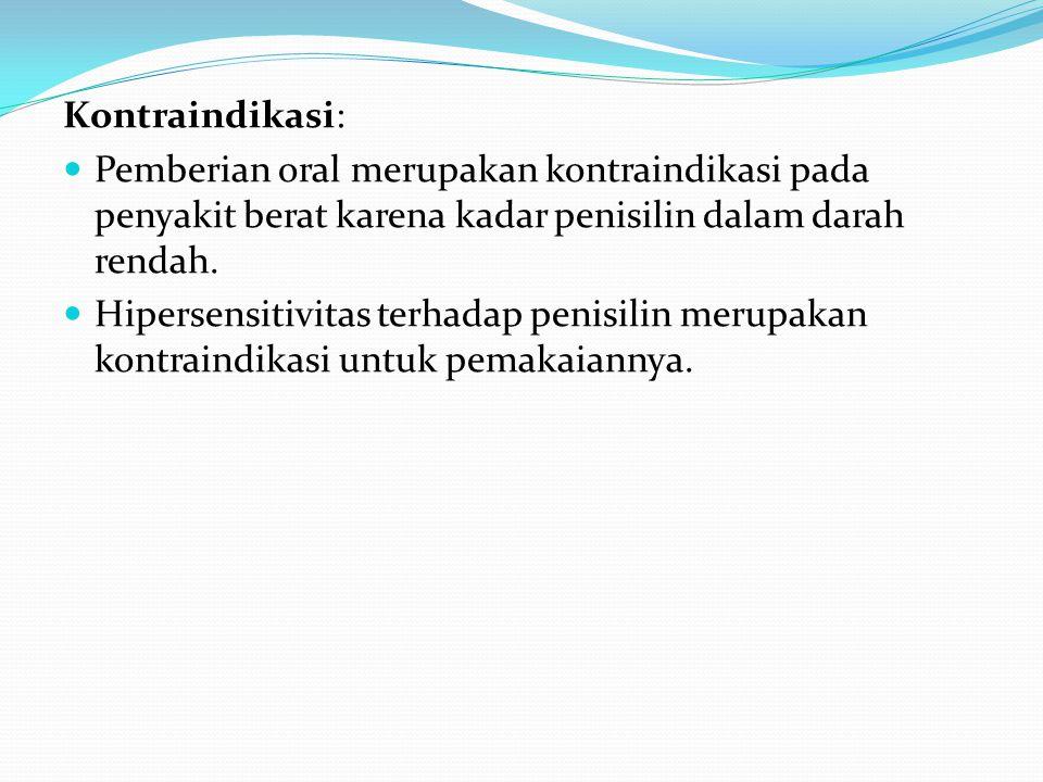 Kontraindikasi: Pemberian oral merupakan kontraindikasi pada penyakit berat karena kadar penisilin dalam darah rendah. Hipersensitivitas terhadap peni