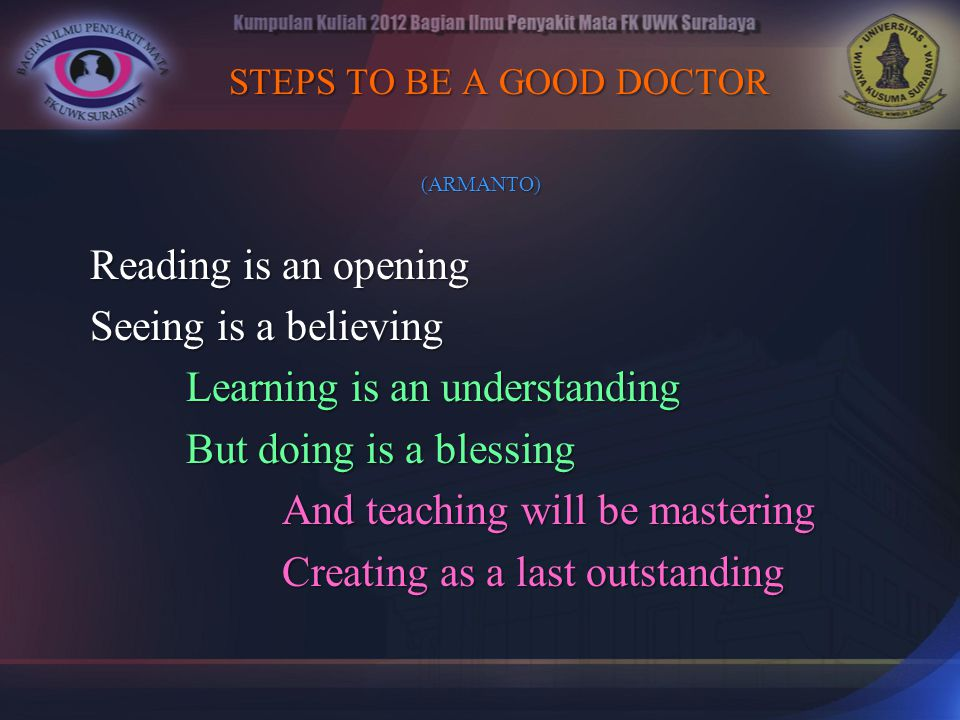 STEPS TO BE A GOOD DOCTOR STEPS TO BE A GOOD DOCTOR (ARMANTO) (ARMANTO) Reading is an opening Seeing is a believing Learning is an understanding But d