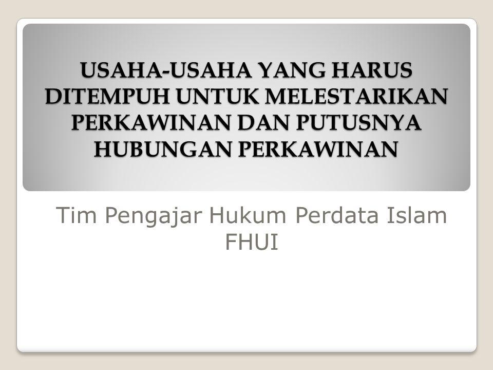 USAHA-USAHA YANG HARUS DITEMPUH UNTUK MELESTARIKAN PERKAWINAN DAN PUTUSNYA HUBUNGAN PERKAWINAN Tim Pengajar Hukum Perdata Islam FHUI