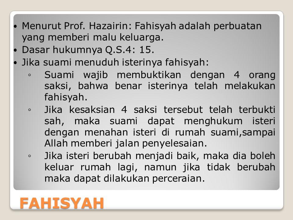 FAHISYAH Menurut Prof. Hazairin: Fahisyah adalah perbuatan yang memberi malu keluarga. Dasar hukumnya Q.S.4: 15. Jika suami menuduh isterinya fahisyah