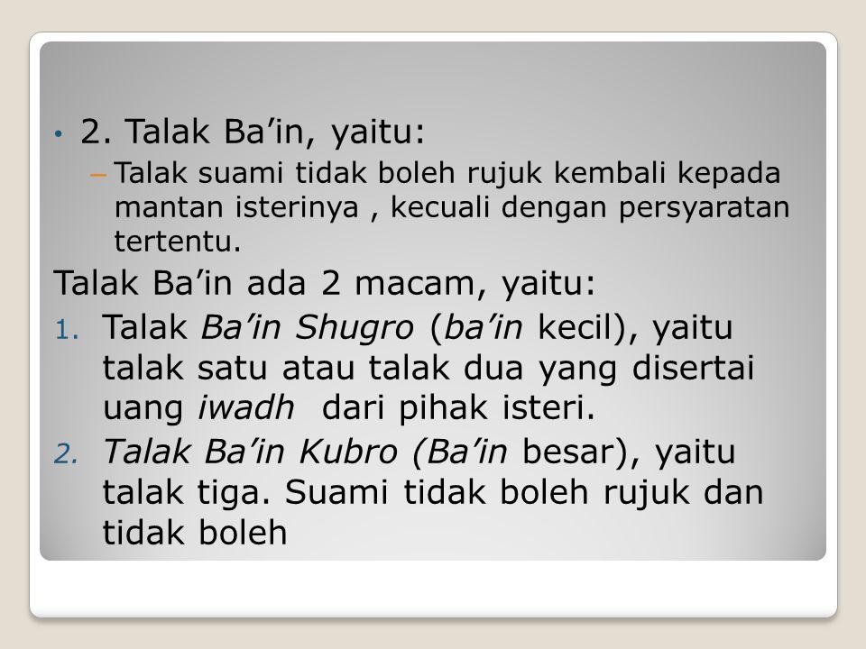 2. Talak Ba'in, yaitu: – Talak suami tidak boleh rujuk kembali kepada mantan isterinya, kecuali dengan persyaratan tertentu. Talak Ba'in ada 2 macam,