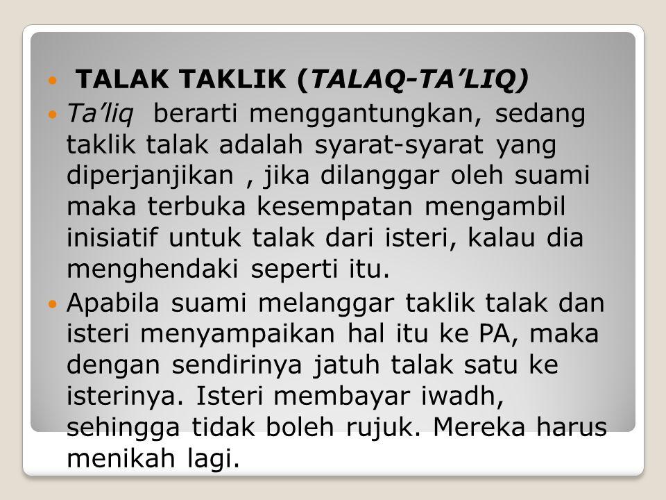 TALAK TAKLIK (TALAQ-TA'LIQ) Ta'liq berarti menggantungkan, sedang taklik talak adalah syarat-syarat yang diperjanjikan, jika dilanggar oleh suami maka terbuka kesempatan mengambil inisiatif untuk talak dari isteri, kalau dia menghendaki seperti itu.
