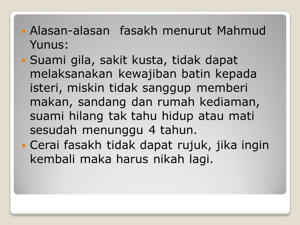 Alasan-alasan fasakh menurut Mahmud Yunus: Suami gila, sakit kusta, tidak dapat melaksanakan kewajiban batin kepada isteri, miskin tidak sanggup membe