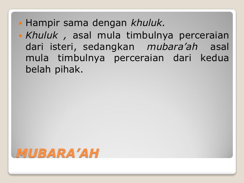 MUBARA'AH Hampir sama dengan khuluk. Khuluk, asal mula timbulnya perceraian dari isteri, sedangkan mubara'ah asal mula timbulnya perceraian dari kedua