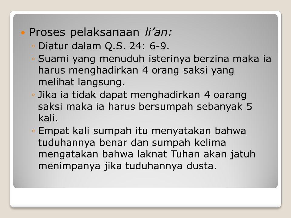 Proses pelaksanaan li'an: ◦Diatur dalam Q.S. 24: 6-9. ◦Suami yang menuduh isterinya berzina maka ia harus menghadirkan 4 orang saksi yang melihat lang