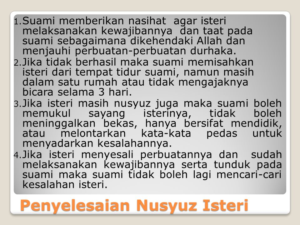 Penyelesaian Nusyuz Isteri 1. Suami memberikan nasihat agar isteri melaksanakan kewajibannya dan taat pada suami sebagaimana dikehendaki Allah dan men