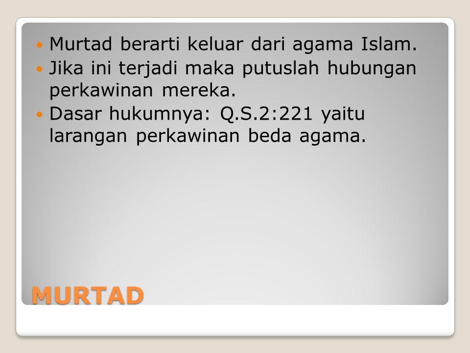 MURTAD Murtad berarti keluar dari agama Islam. Jika ini terjadi maka putuslah hubungan perkawinan mereka. Dasar hukumnya: Q.S.2:221 yaitu larangan per