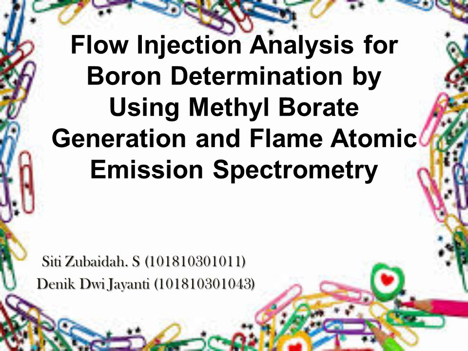 Flow Injection Analysis for Boron Determination by Using Methyl Borate Generation and Flame Atomic Emission Spectrometry Siti Zubaidah.