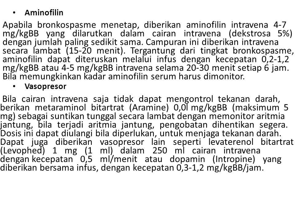 Aminofilin Apabila bronkospasme menetap, diberikan aminofilin intravena 4-7 mg/kgBB yang dilarutkan dalam cairan intravena (dekstrosa 5%) dengan jumlah paling sedikit sama.