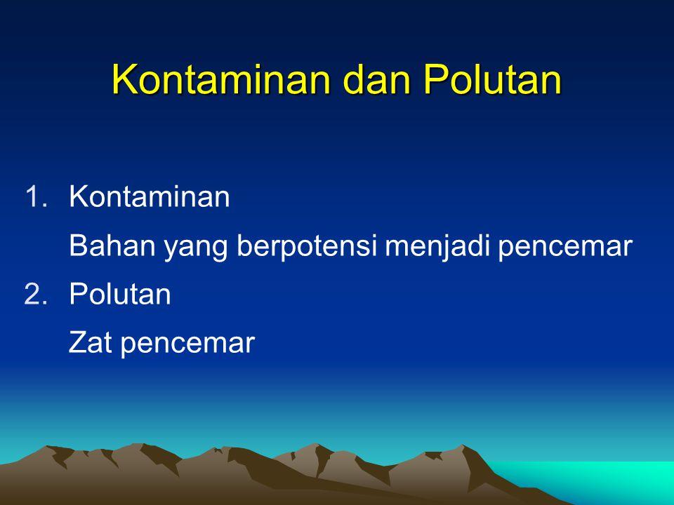 Kontaminan dan Polutan 1.Kontaminan Bahan yang berpotensi menjadi pencemar 2.Polutan Zat pencemar