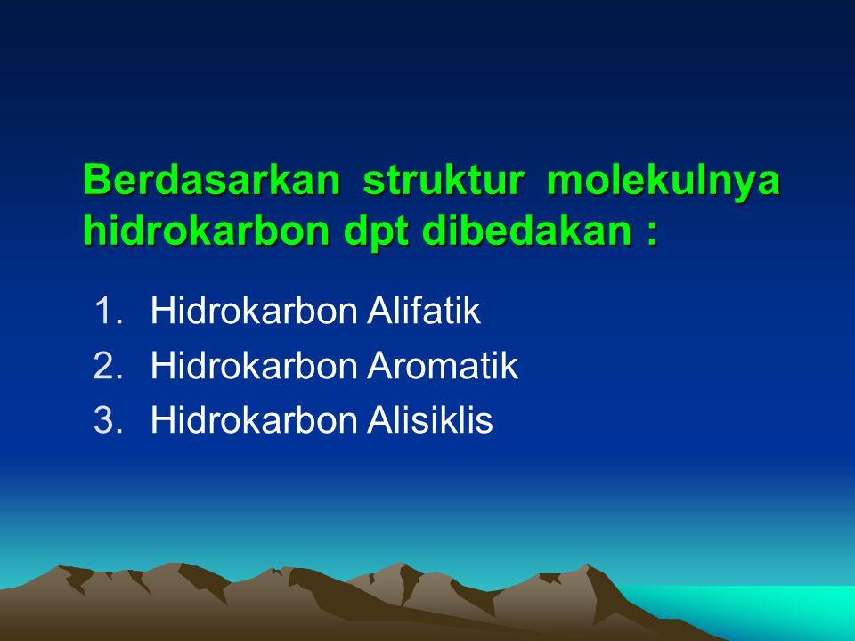 Berdasarkan struktur molekulnya hidrokarbon dpt dibedakan : 1.Hidrokarbon Alifatik 2.Hidrokarbon Aromatik 3.Hidrokarbon Alisiklis
