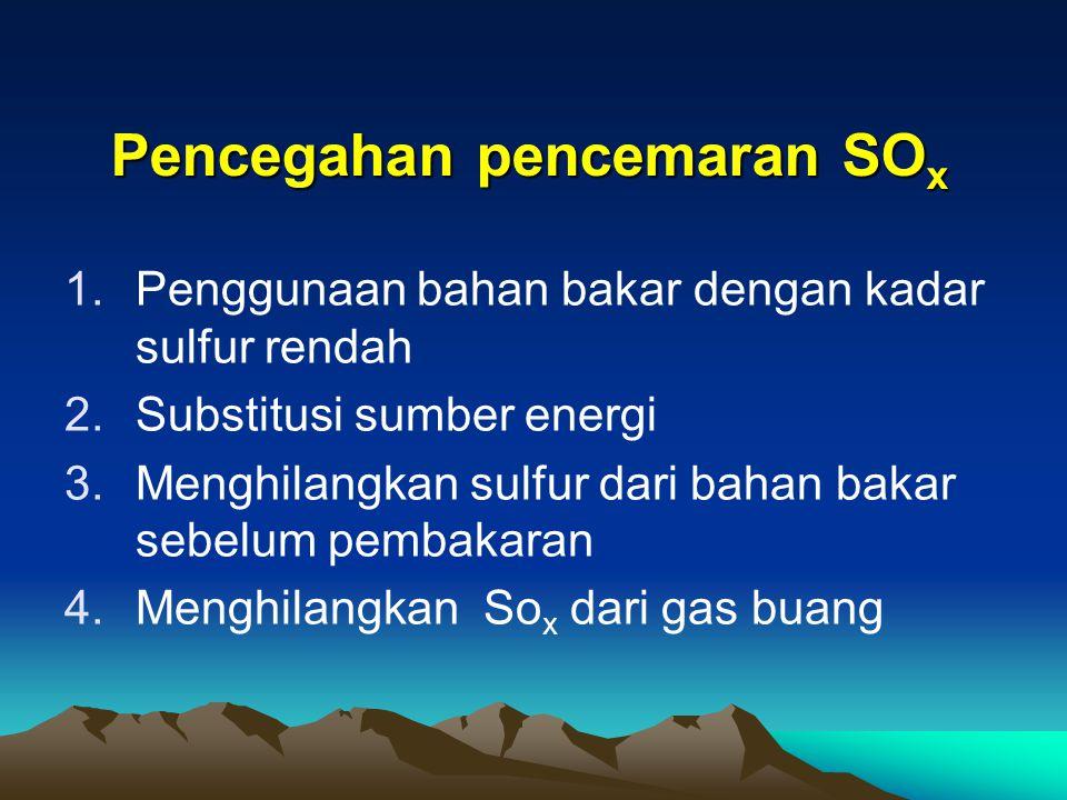 Pencegahan pencemaran SO x 1.Penggunaan bahan bakar dengan kadar sulfur rendah 2.Substitusi sumber energi 3.Menghilangkan sulfur dari bahan bakar sebe