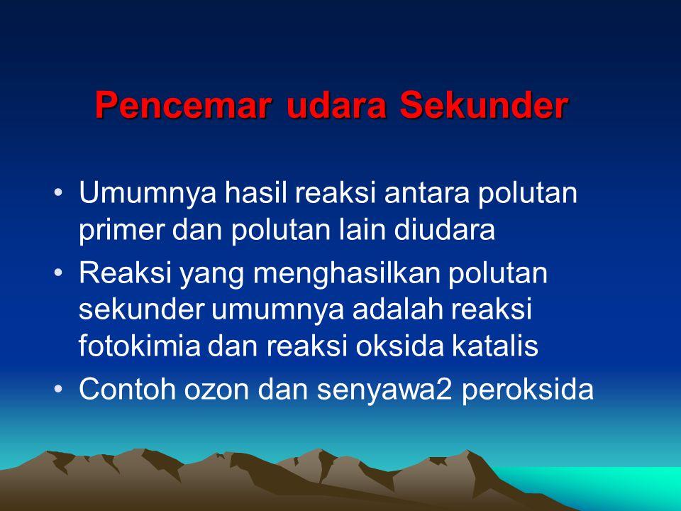 Pencemar udara Sekunder Umumnya hasil reaksi antara polutan primer dan polutan lain diudara Reaksi yang menghasilkan polutan sekunder umumnya adalah r